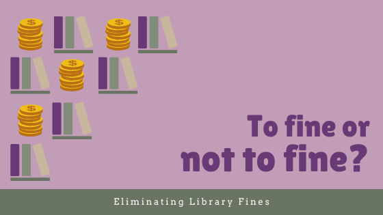 "Purple background. Text in lower right corner ""To fine or not to fine?"" light green bottom border with text ""Eliminating library fines."" Left side of image alternating icons of coins and books."
